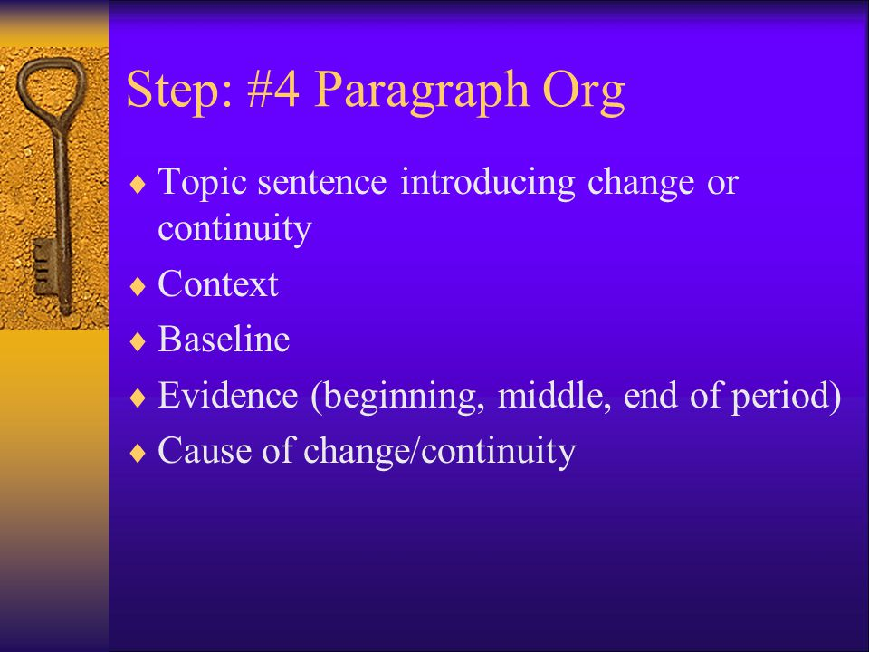 Step: #4 Paragraph Org  Topic sentence introducing change or continuity  Context  Baseline  Evidence (beginning, middle, end of period)  Cause of