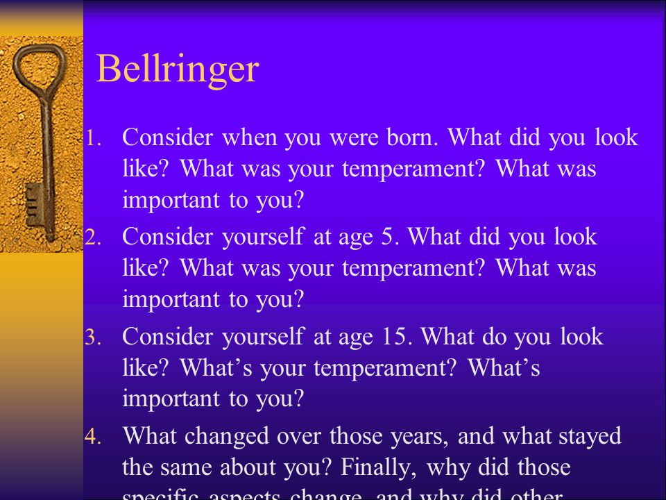 Bellringer 1. Consider when you were born. What did you look like? What was your temperament? What was important to you? 2. Consider yourself at age 5