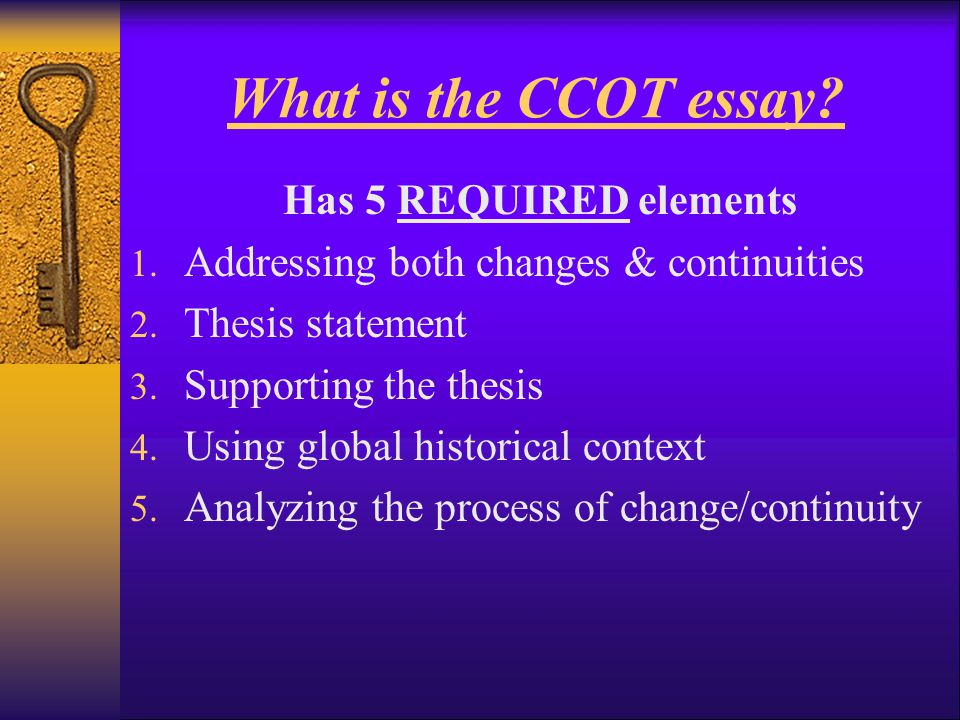 What is the CCOT essay? Has 5 REQUIRED elements 1. Addressing both changes & continuities 2. Thesis statement 3. Supporting the thesis 4. Using global