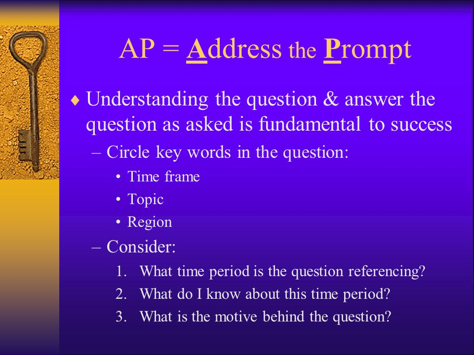 AP = Address the Prompt  Understanding the question & answer the question as asked is fundamental to success –Circle key words in the question: Time