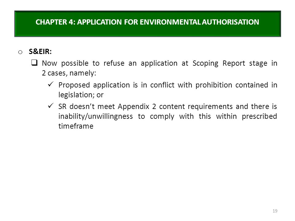 CHAPTER 4: APPLICATION FOR ENVIRONMENTAL AUTHORISATION o S&EIR:  Now possible to refuse an application at Scoping Report stage in 2 cases, namely: Pr