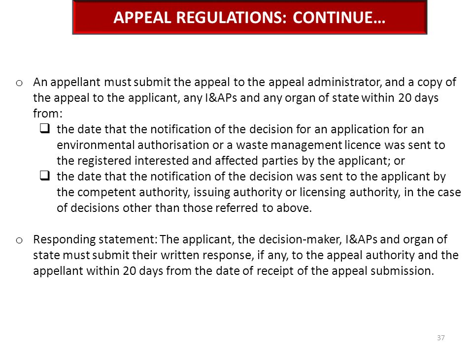 APPEAL REGULATIONS: CONTINUE… o An appellant must submit the appeal to the appeal administrator, and a copy of the appeal to the applicant, any I&APs