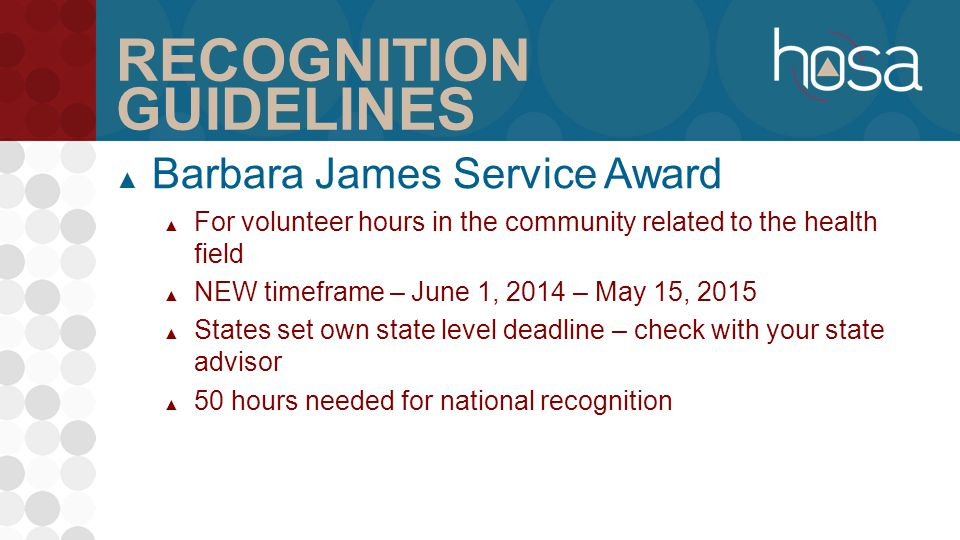 RECOGNITION GUIDELINES ▲ Barbara James Service Award ▲ For volunteer hours in the community related to the health field ▲ NEW timeframe – June 1, 2014 – May 15, 2015 ▲ States set own state level deadline – check with your state advisor ▲ 50 hours needed for national recognition