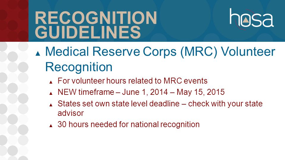 RECOGNITION GUIDELINES ▲ Medical Reserve Corps (MRC) Volunteer Recognition ▲ For volunteer hours related to MRC events ▲ NEW timeframe – June 1, 2014 – May 15, 2015 ▲ States set own state level deadline – check with your state advisor ▲ 30 hours needed for national recognition