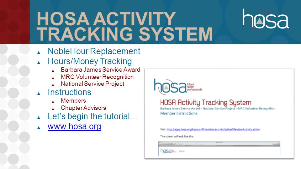 HOSA ACTIVITY TRACKING SYSTEM ▲ NobleHour Replacement ▲ Hours/Money Tracking ▲ Barbara James Service Award ▲ MRC Volunteer Recognition ▲ National Service Project ▲ Instructions ▲ Members ▲ Chapter Advisors ▲ Let's begin the tutorial… ▲ www.hosa.org www.hosa.org