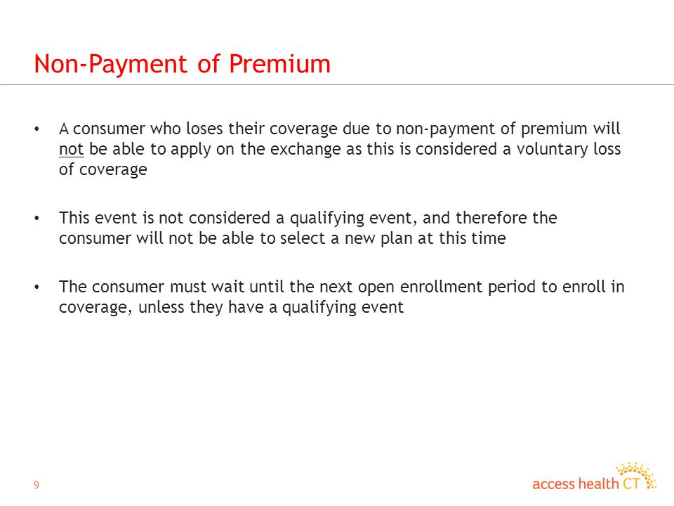 9 Non-Payment of Premium A consumer who loses their coverage due to non-payment of premium will not be able to apply on the exchange as this is considered a voluntary loss of coverage This event is not considered a qualifying event, and therefore the consumer will not be able to select a new plan at this time The consumer must wait until the next open enrollment period to enroll in coverage, unless they have a qualifying event