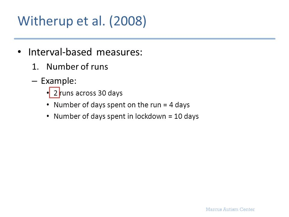 Marcus Autism Center Witherup et al. (2008) Interval-based measures: 1.Number of runs – Example: 2 runs across 30 days Number of days spent on the run