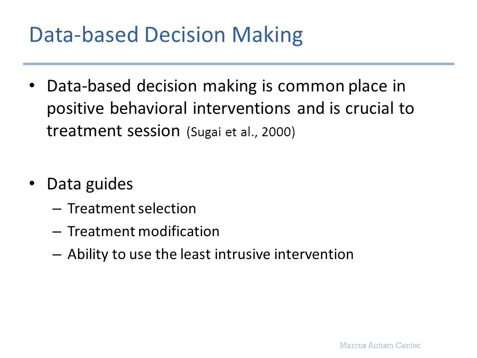 Marcus Autism Center Data-based Decision Making Data-based decision making is common place in positive behavioral interventions and is crucial to trea