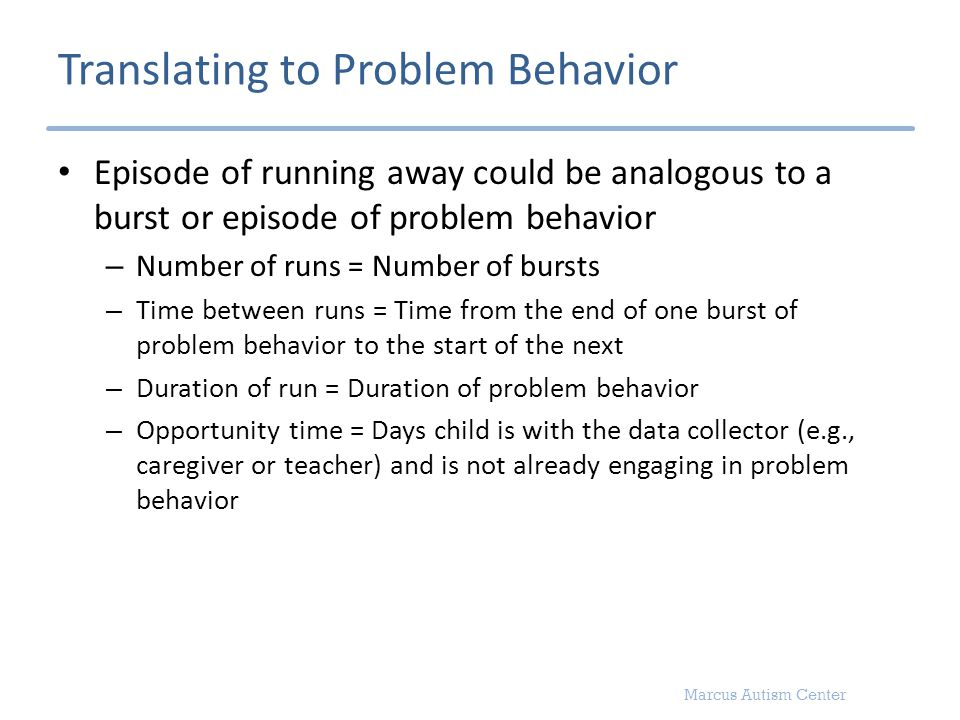 Marcus Autism Center Translating to Problem Behavior Episode of running away could be analogous to a burst or episode of problem behavior – Number of