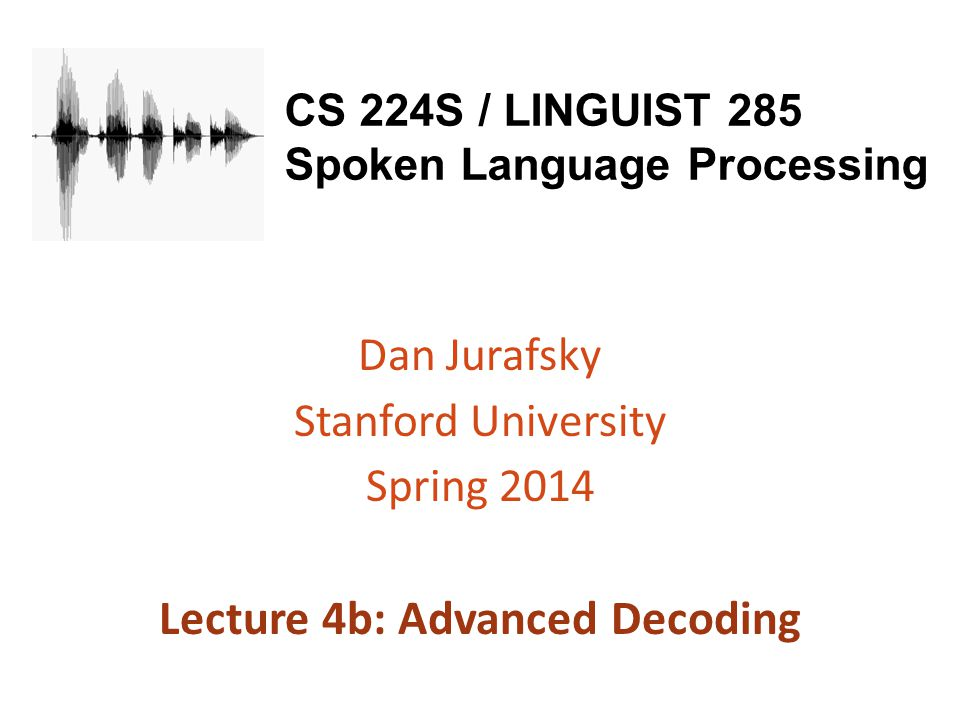 CS 224S / LINGUIST 285 Spoken Language Processing Dan Jurafsky Stanford University Spring 2014 Lecture 4b: Advanced Decoding