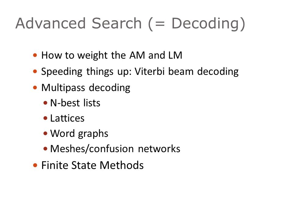 Advanced Search (= Decoding) How to weight the AM and LM Speeding things up: Viterbi beam decoding Multipass decoding N-best lists Lattices Word graph