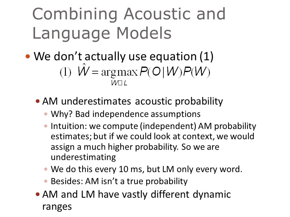 Combining Acoustic and Language Models We don't actually use equation (1) AM underestimates acoustic probability Why? Bad independence assumptions Int