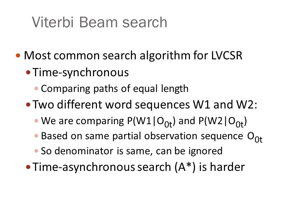 Viterbi Beam search Most common search algorithm for LVCSR Time-synchronous Comparing paths of equal length Two different word sequences W1 and W2: We
