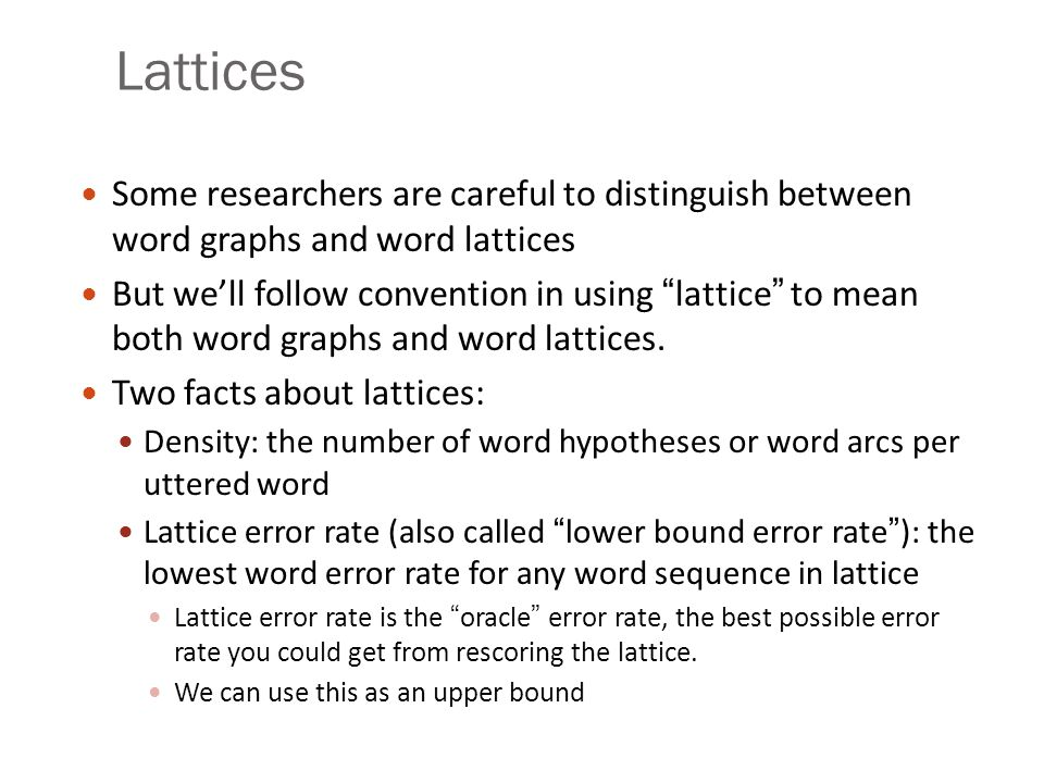 "Lattices Some researchers are careful to distinguish between word graphs and word lattices But we'll follow convention in using ""lattice"" to mean both"