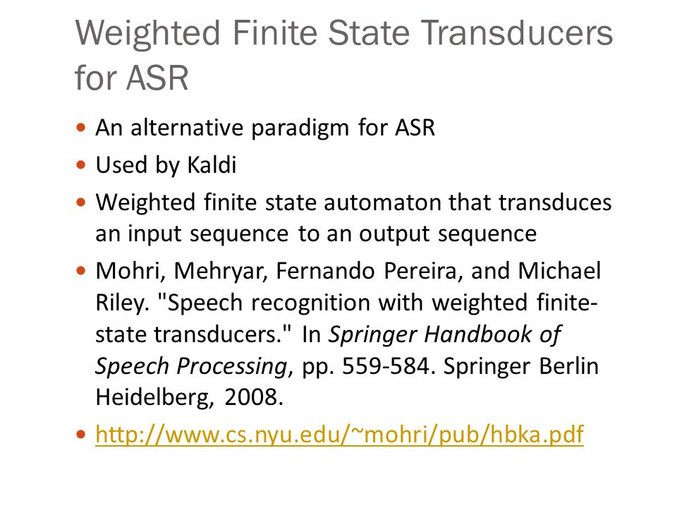 Weighted Finite State Transducers for ASR An alternative paradigm for ASR Used by Kaldi Weighted finite state automaton that transduces an input seque