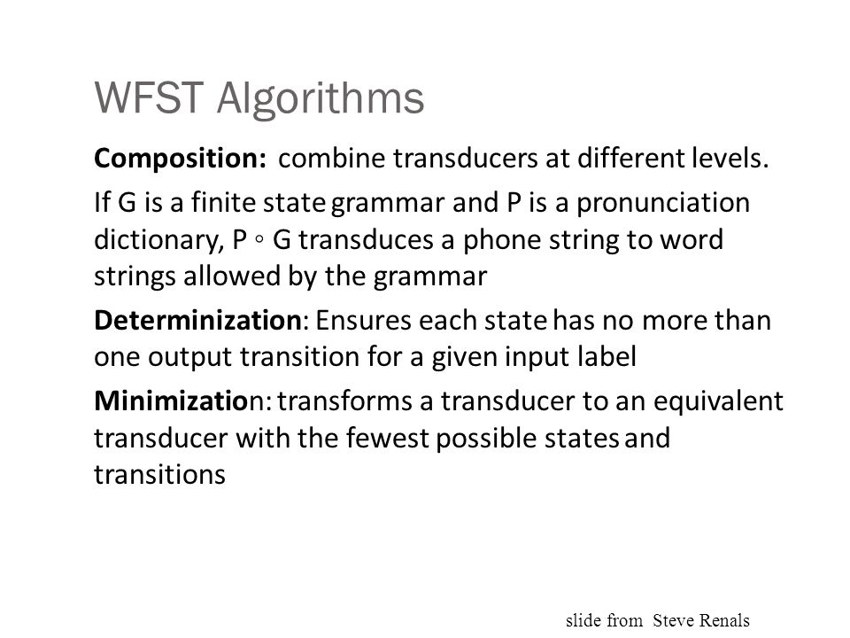 WFST Algorithms Composition: combine transducers at different levels. If G is a finite state grammar and P is a pronunciation dictionary, P ◦ G transd