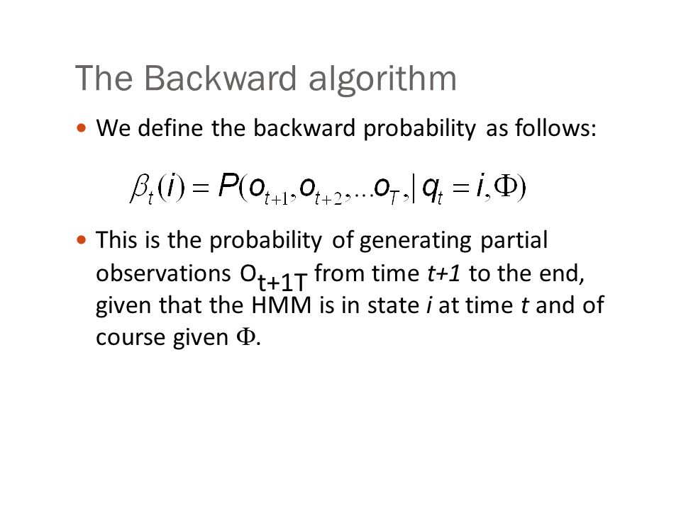 The Backward algorithm We define the backward probability as follows: This is the probability of generating partial observations O t+1T from time t+1