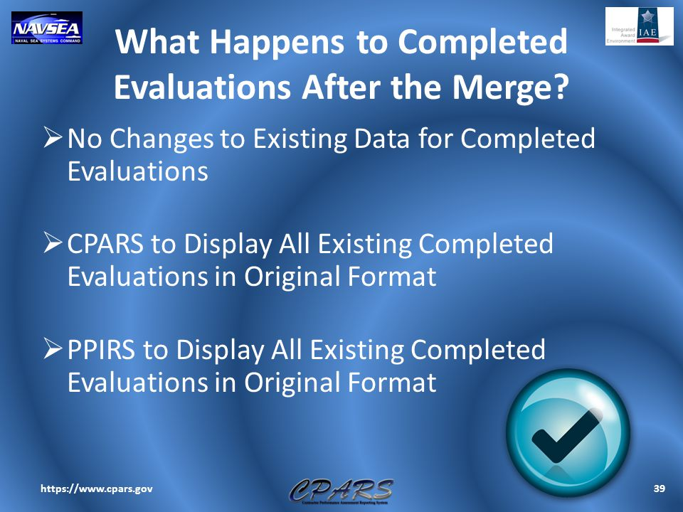 What Happens to Completed Evaluations After the Merge?  No Changes to Existing Data for Completed Evaluations  CPARS to Display All Existing Complet