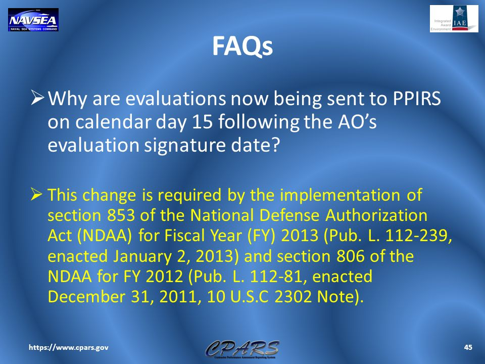FAQs  Why are evaluations now being sent to PPIRS on calendar day 15 following the AO's evaluation signature date?  This change is required by the i
