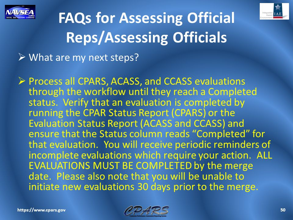 FAQs for Assessing Official Reps/Assessing Officials  What are my next steps?  Process all CPARS, ACASS, and CCASS evaluations through the workflow