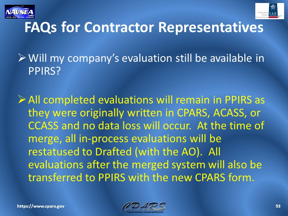 FAQs for Contractor Representatives  Will my company's evaluation still be available in PPIRS?  All completed evaluations will remain in PPIRS as th