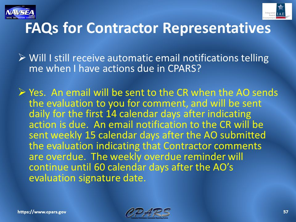 FAQs for Contractor Representatives  Will I still receive automatic email notifications telling me when I have actions due in CPARS?  Yes. An email
