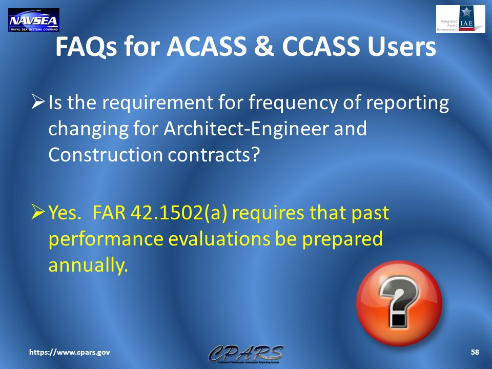 FAQs for ACASS & CCASS Users  Is the requirement for frequency of reporting changing for Architect-Engineer and Construction contracts?  Yes. FAR 42