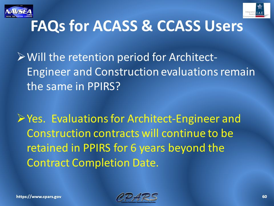 FAQs for ACASS & CCASS Users  Will the retention period for Architect- Engineer and Construction evaluations remain the same in PPIRS?  Yes. Evaluat