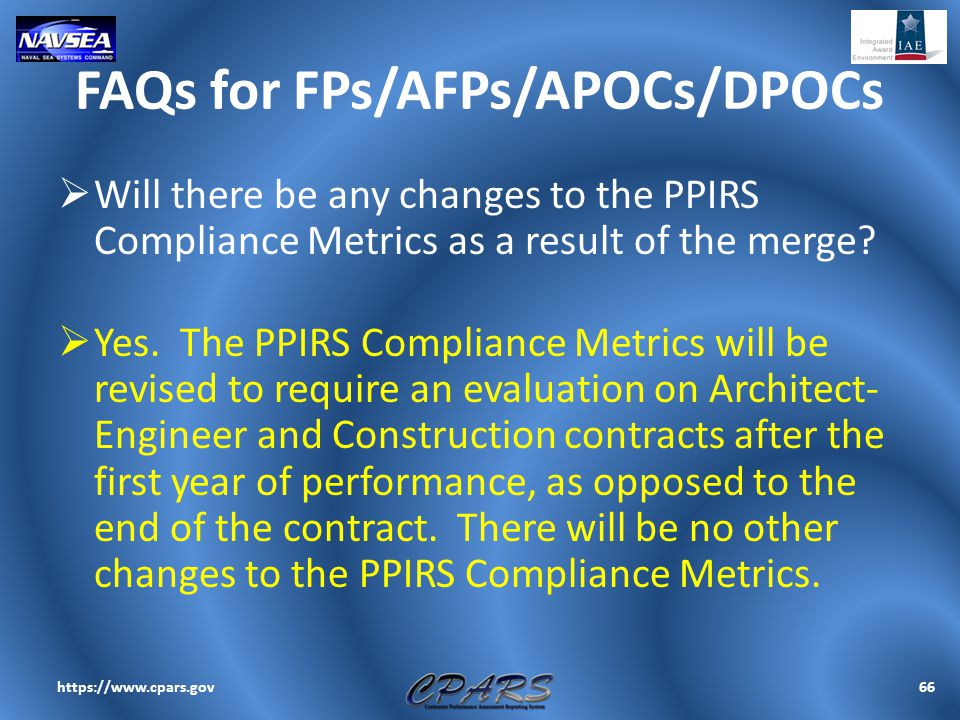 FAQs for FPs/AFPs/APOCs/DPOCs  Will there be any changes to the PPIRS Compliance Metrics as a result of the merge?  Yes. The PPIRS Compliance Metric