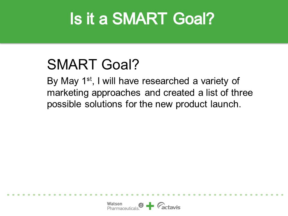 SMART Goal? By May 1 st, I will have researched a variety of marketing approaches and created a list of three possible solutions for the new product l