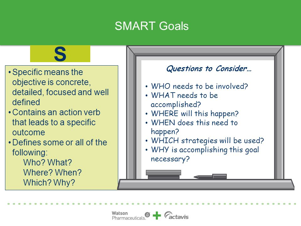 SMART Goals Specific means the objective is concrete, detailed, focused and well defined Contains an action verb that leads to a specific outcome Defines some or all of the following: Who.