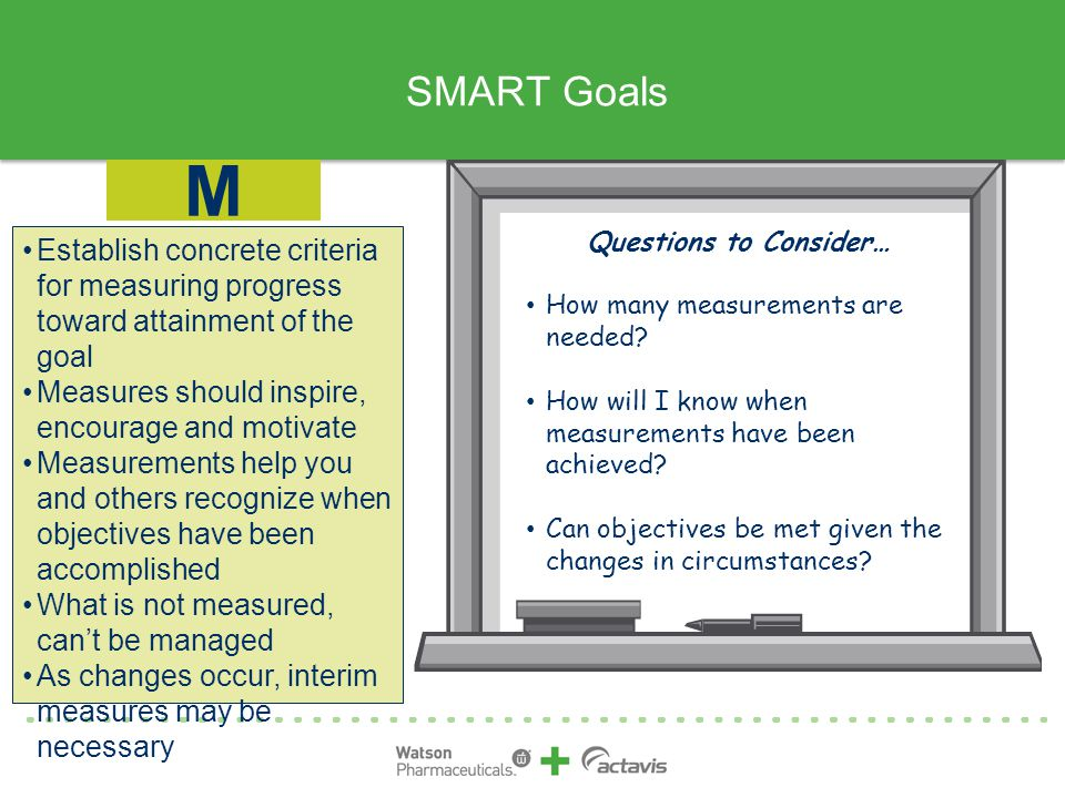 SMART Goals Establish concrete criteria for measuring progress toward attainment of the goal Measures should inspire, encourage and motivate Measurements help you and others recognize when objectives have been accomplished What is not measured, can't be managed As changes occur, interim measures may be necessary M Questions to Consider… How many measurements are needed.