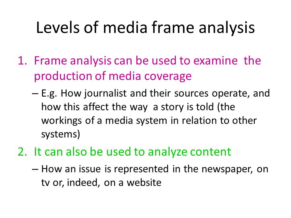 Levels of media frame analysis 1.Frame analysis can be used to examine the production of media coverage – E.g.