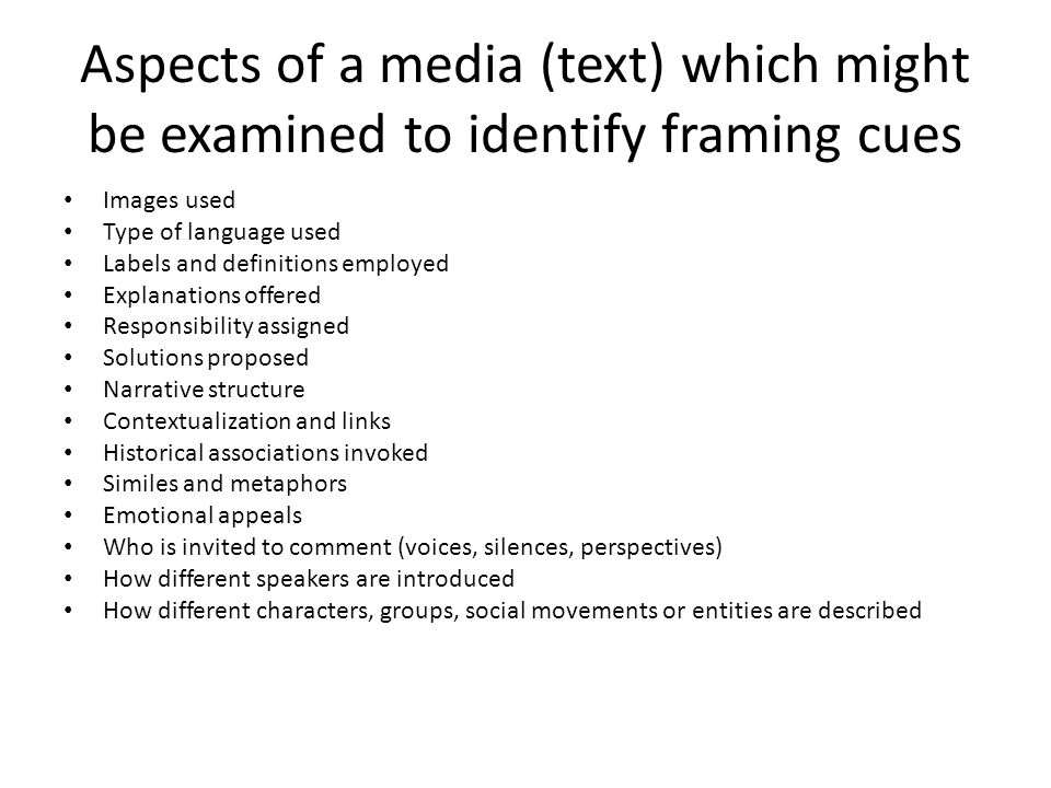 Aspects of a media (text) which might be examined to identify framing cues Images used Type of language used Labels and definitions employed Explanations offered Responsibility assigned Solutions proposed Narrative structure Contextualization and links Historical associations invoked Similes and metaphors Emotional appeals Who is invited to comment (voices, silences, perspectives) How different speakers are introduced How different characters, groups, social movements or entities are described