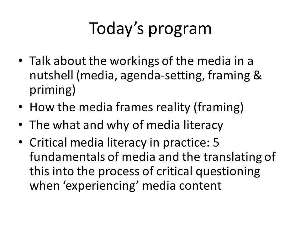 Today's program Talk about the workings of the media in a nutshell (media, agenda-setting, framing & priming) How the media frames reality (framing) The what and why of media literacy Critical media literacy in practice: 5 fundamentals of media and the translating of this into the process of critical questioning when 'experiencing' media content