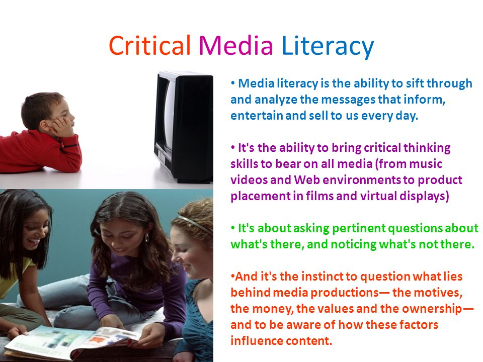 Critical Media Literacy Media literacy is the ability to sift through and analyze the messages that inform, entertain and sell to us every day.