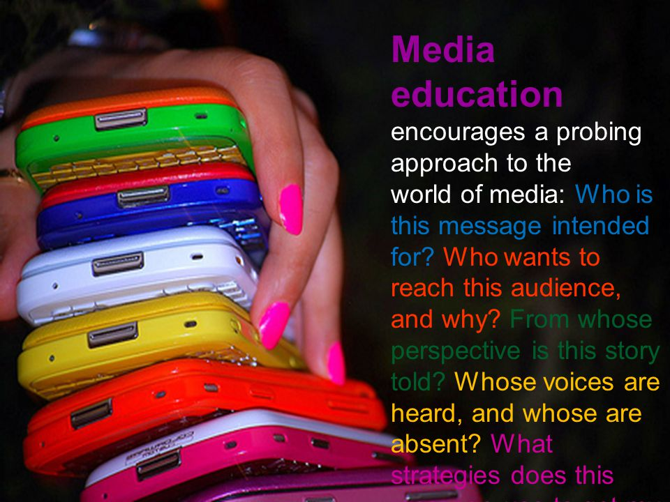 Media education encourages a probing approach to the world of media: Who is this message intended for? Who wants to reach this audience, and why? From