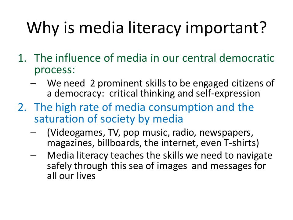 Why is media literacy important? 1.The influence of media in our central democratic process: – We need 2 prominent skills to be engaged citizens of a