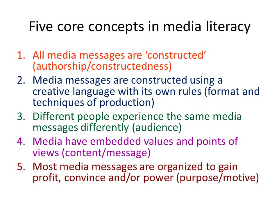 Five core concepts in media literacy 1.All media messages are 'constructed' (authorship/constructedness) 2.Media messages are constructed using a creative language with its own rules (format and techniques of production) 3.Different people experience the same media messages differently (audience) 4.Media have embedded values and points of views (content/message) 5.Most media messages are organized to gain profit, convince and/or power (purpose/motive)