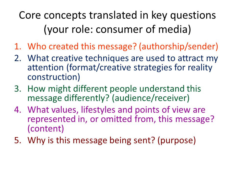 Core concepts translated in key questions (your role: consumer of media) 1.Who created this message? (authorship/sender) 2.What creative techniques ar