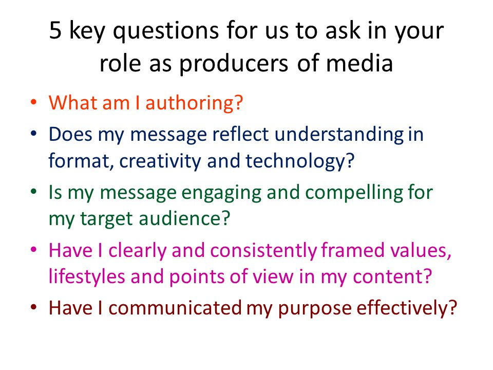 5 key questions for us to ask in your role as producers of media What am I authoring.