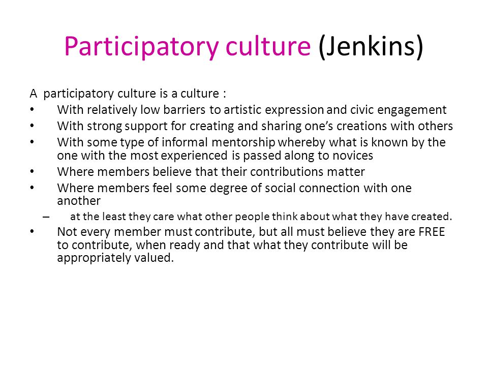 Participatory culture (Jenkins) A participatory culture is a culture : With relatively low barriers to artistic expression and civic engagement With s