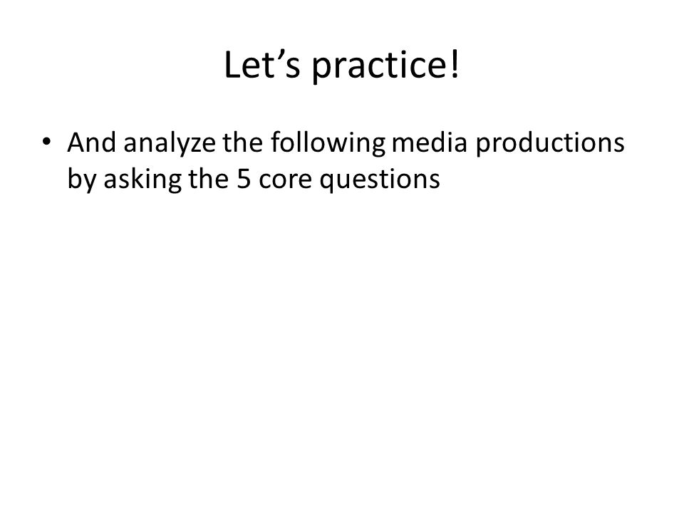Let's practice! And analyze the following media productions by asking the 5 core questions