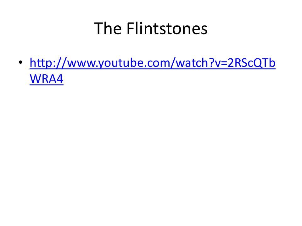 The Flintstones http://www.youtube.com/watch v=2RScQTb WRA4 http://www.youtube.com/watch v=2RScQTb WRA4