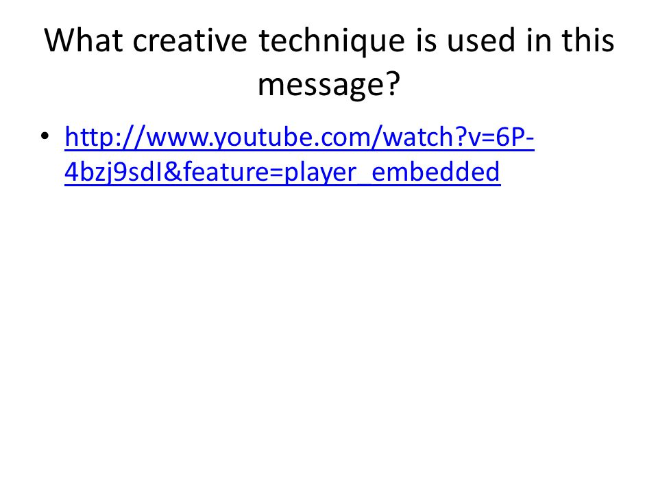 What creative technique is used in this message? http://www.youtube.com/watch?v=6P- 4bzj9sdI&feature=player_embedded http://www.youtube.com/watch?v=6P