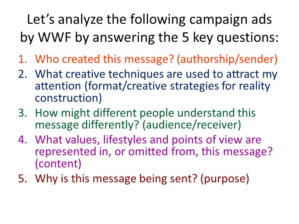 Let's analyze the following campaign ads by WWF by answering the 5 key questions: 1.Who created this message.