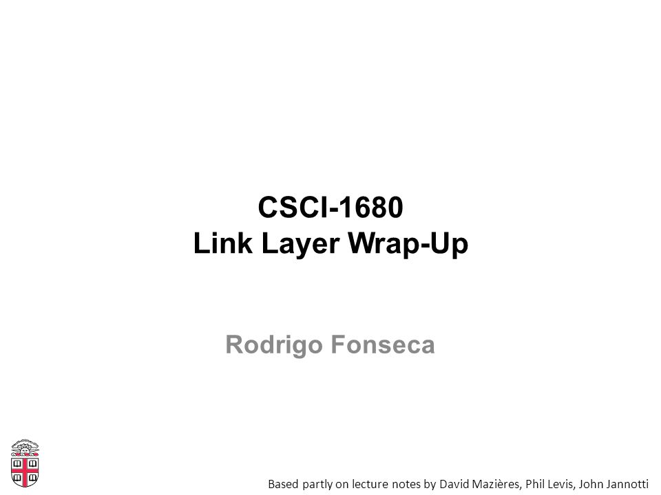 CSCI-1680 Link Layer Wrap-Up Based partly on lecture notes by David Mazières, Phil Levis, John Jannotti Rodrigo Fonseca