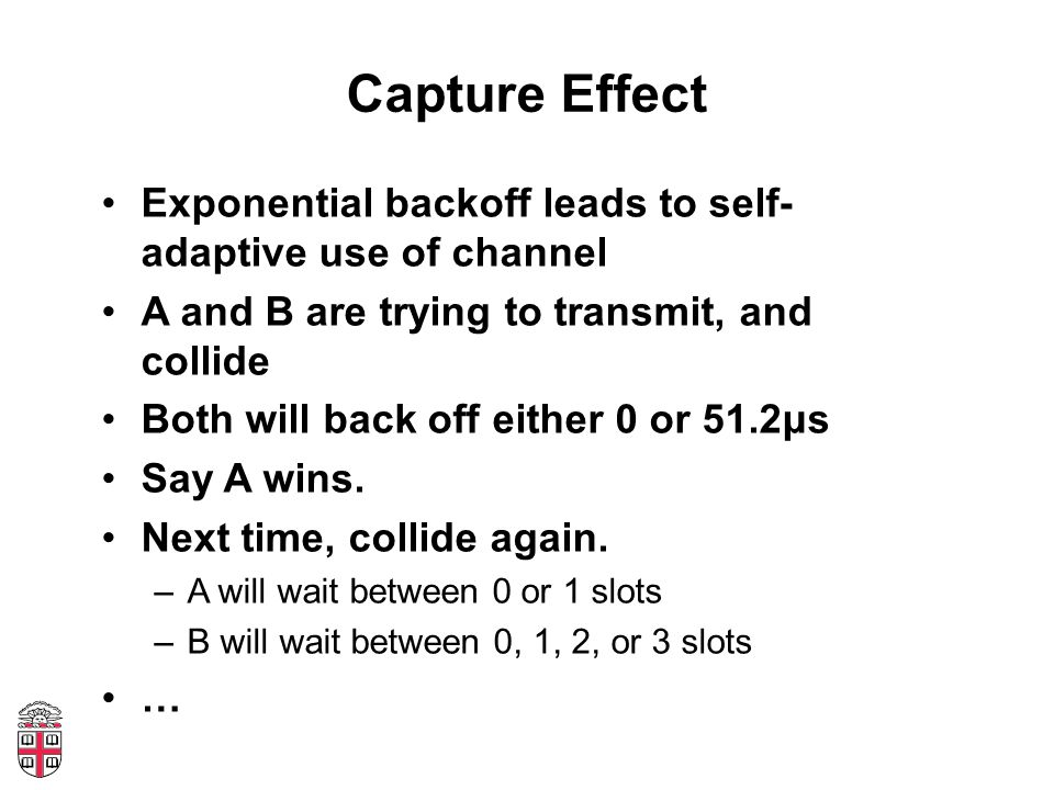 Capture Effect Exponential backoff leads to self- adaptive use of channel A and B are trying to transmit, and collide Both will back off either 0 or 51.2μs Say A wins.