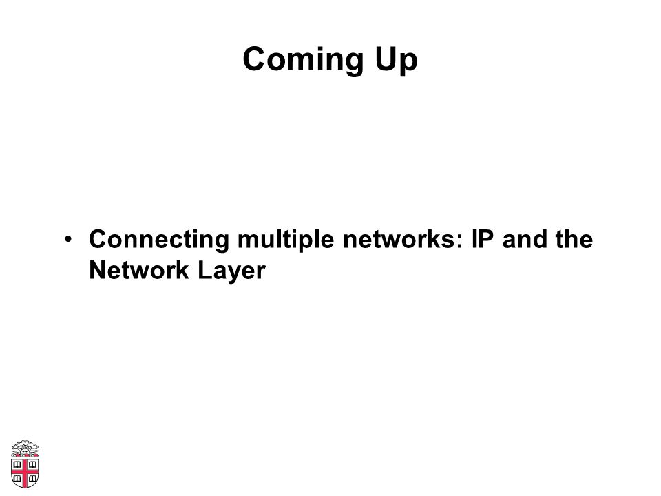 Coming Up Connecting multiple networks: IP and the Network Layer