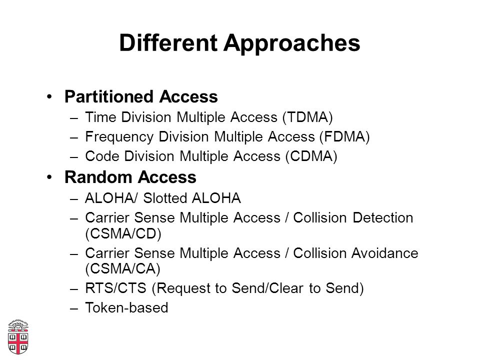 Different Approaches Partitioned Access –Time Division Multiple Access (TDMA) –Frequency Division Multiple Access (FDMA) –Code Division Multiple Access (CDMA) Random Access –ALOHA/ Slotted ALOHA –Carrier Sense Multiple Access / Collision Detection (CSMA/CD) –Carrier Sense Multiple Access / Collision Avoidance (CSMA/CA) –RTS/CTS (Request to Send/Clear to Send) –Token-based